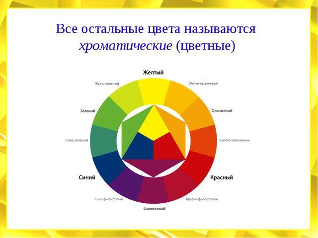 Все остальные цвета называются хроматические (цветные)