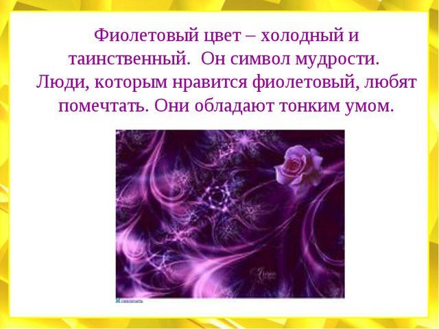 Фиолетовый цвет – холодный и таинственный. Он символ мудрости. Люди, которым...