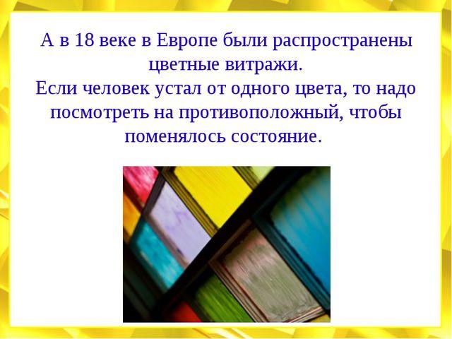 А в 18 веке в Европе были распространены цветные витражи. Если человек устал...