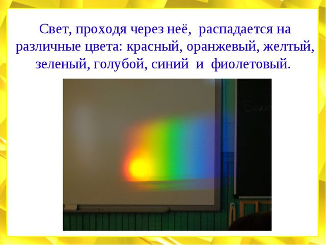 Свет, проходя через неё, распадается на различные цвета: красный, оранжевый,...