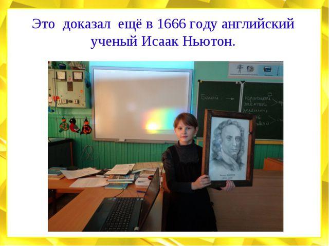 Это доказал ещё в 1666 году английский ученый Исаак Ньютон.