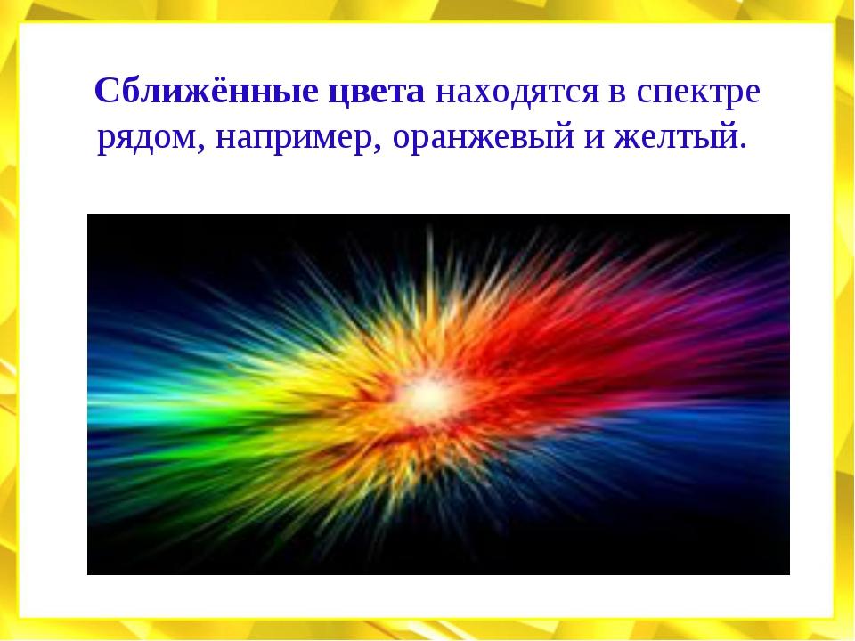 Сближённые цвета находятся в спектре рядом, например, оранжевый и желтый.