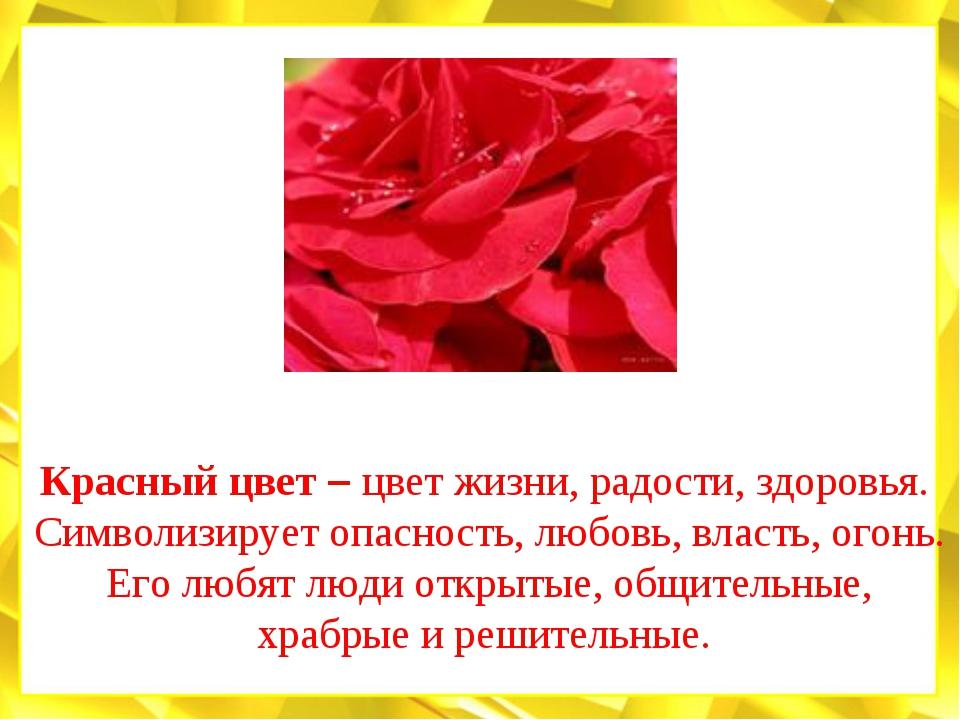 Красный цвет – цвет жизни, радости, здоровья. Символизирует опасность, любовь...