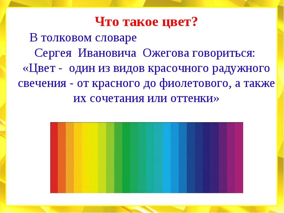Что такое цвет? В толковом словаре Сергея Ивановича Ожегова говориться: «Цвет...
