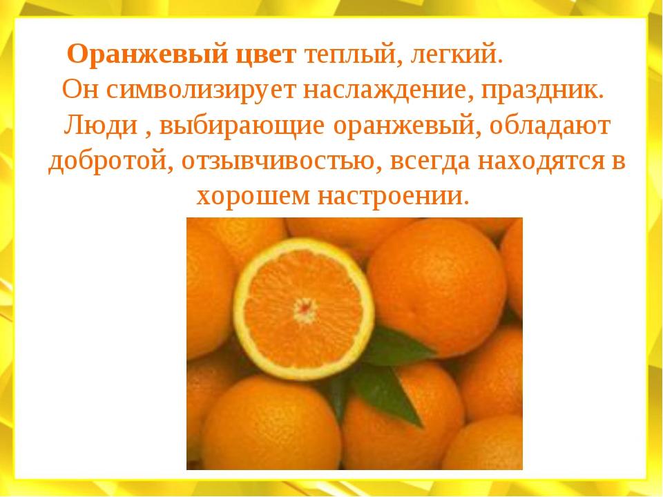 Оранжевый цвет теплый, легкий. Он символизирует наслаждение, праздник. Люди ,...