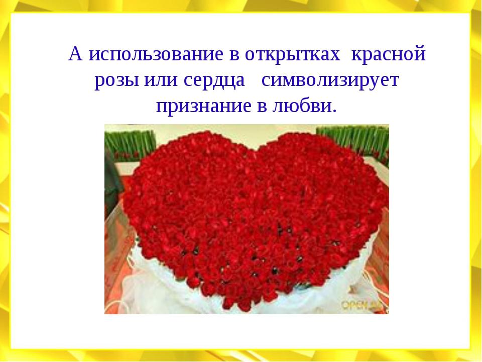 А использование в открытках красной розы или сердца символизирует признание в...