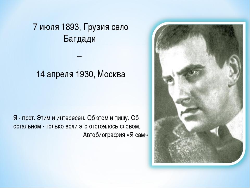 7 июля 1893, Грузия село Багдади – 14 апреля 1930, Москва Я - поэт. Этим и ин...