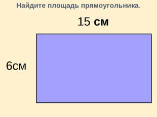 Найдите площадь прямоугольника. 15 см 6см