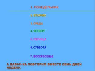 1. ПОНЕДЕЛЬНИК 2. ВТОРНИК 3. СРЕДА 4. ЧЕТВЕРГ 5. ПЯТНИЦА 6. СУББОТА 7. ВОСКРЕ