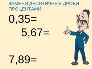 ЗАМЕНИ ДЕСЯТИЧНЫЕ ДРОБИ ПРОЦЕНТАМИ: 0,35= 5,67= 7,89= 0,04 =