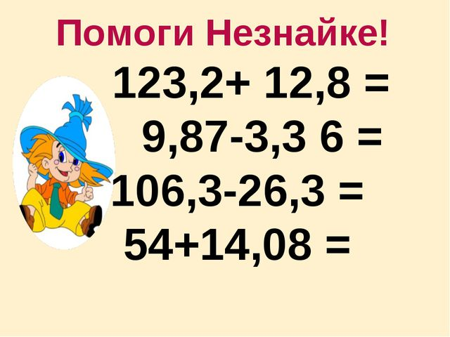 Помоги Незнайке! 123,2+ 12,8 = 9,87-3,3 6 = 106,3-26,3 = 54+14,08 =