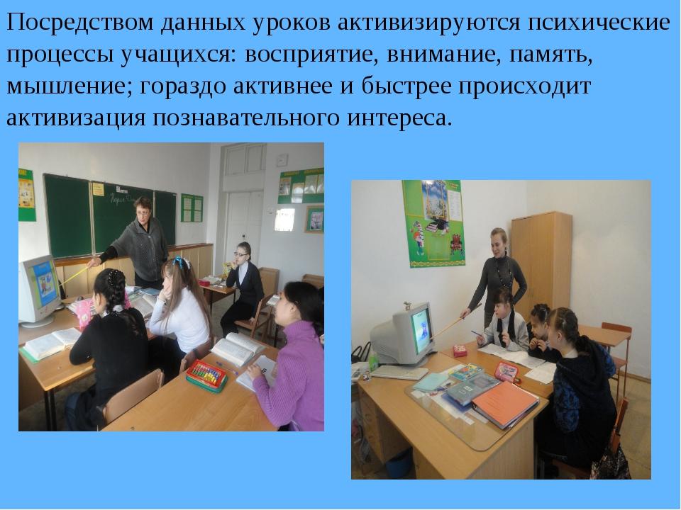 Посредством данных уроков активизируются психические процессы учащихся: воспр...
