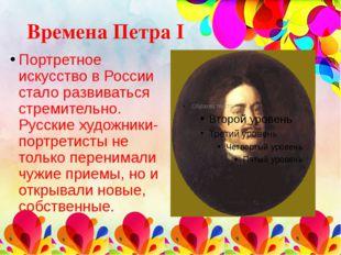 Времена Петра I Портретное искусство в России стало развиваться стремительно.