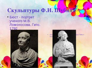 Скульптуры Ф.И. Шубина Бюст - портрет ученого М.В. Ломоносова. Гипс. 1792 Бюс