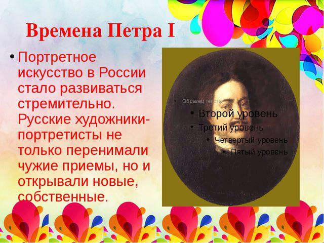 Времена Петра I Портретное искусство в России стало развиваться стремительно....