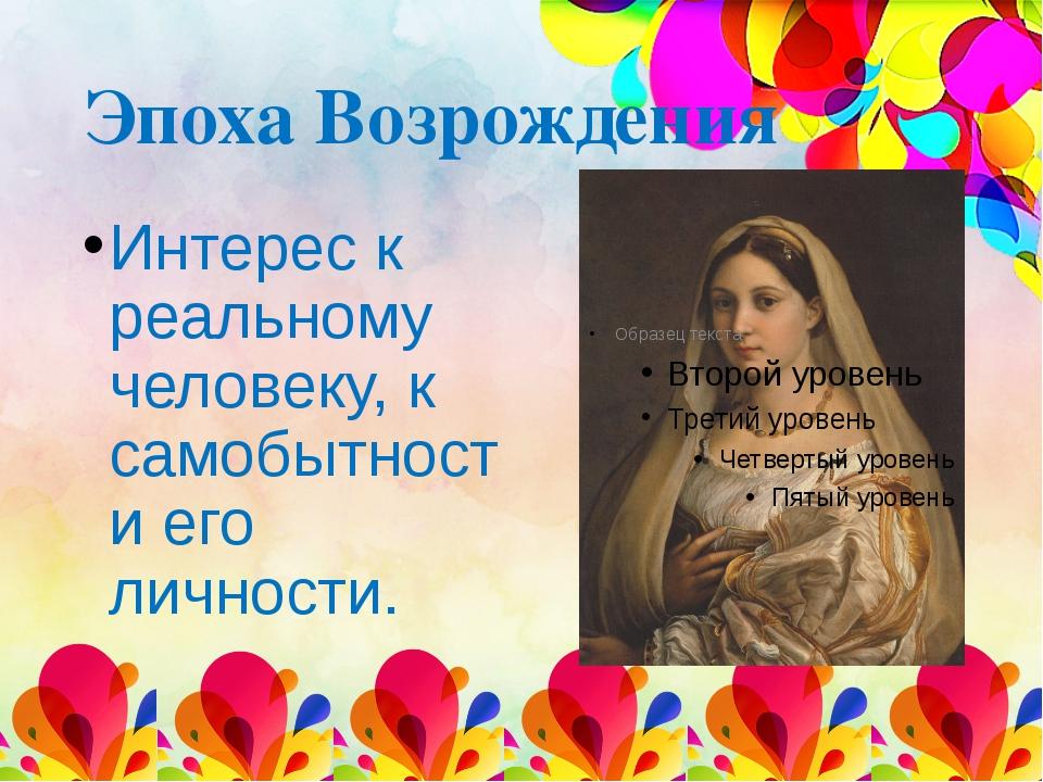 Эпоха Возрождения Интерес к реальному человеку, к самобытности его личности.