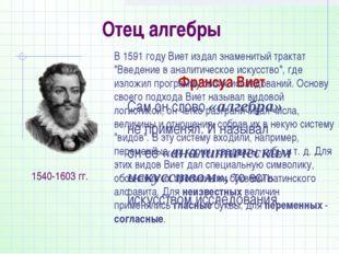 Отец алгебры Франсуа Виет Сам он слово «алгебра» не применял. И называл он её