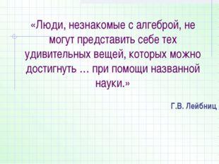 «Люди, незнакомые с алгеброй, не могут представить себе тех удивительных веще