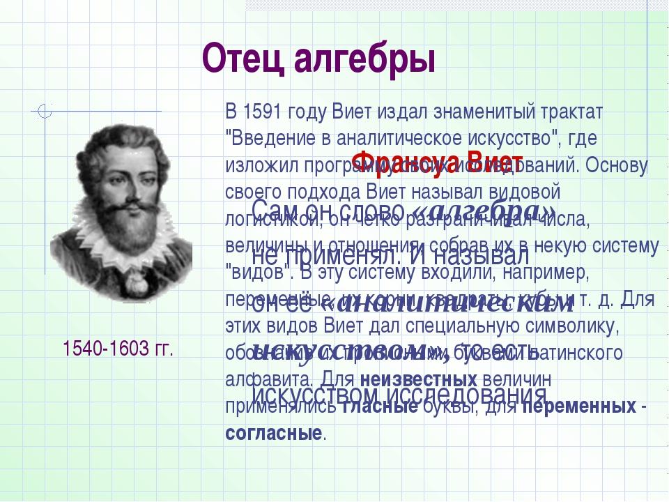 Отец алгебры Франсуа Виет Сам он слово «алгебра» не применял. И называл он её...