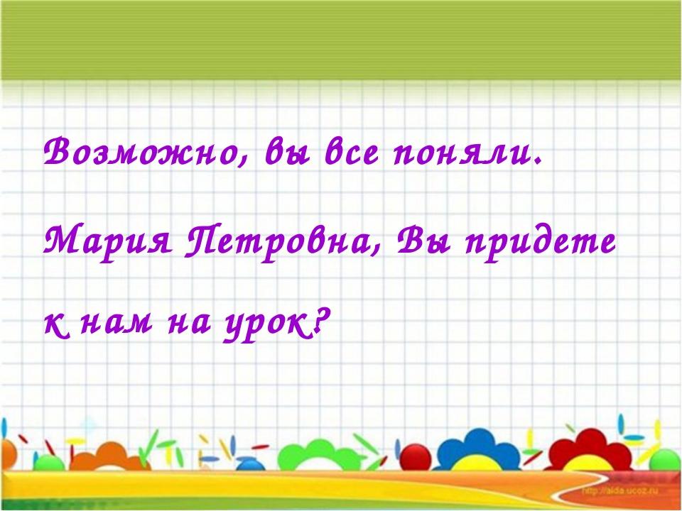Возможно, вы все поняли. Мария Петровна, Вы придете к нам на урок?