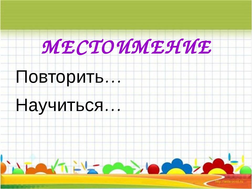 МЕСТОИМЕНИЕ Повторить… Научиться…