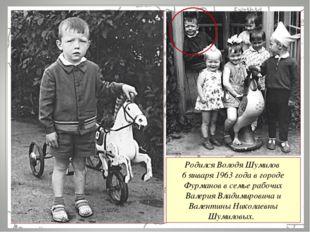 Родился Володя Шумилов 6 января 1963 года в городе Фурманов в семье рабочих В