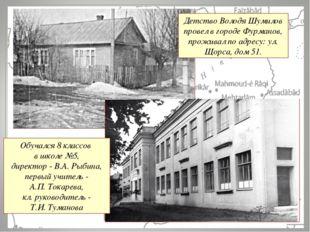 Обучался 8 классов в школе №5, директор - В.А. Рыбина, первый учитель - А.П.