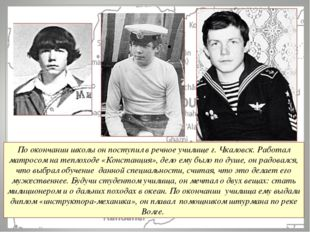 По окончании школы он поступил в речное училище г. Чкаловск. Работал матросом