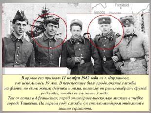 В армию его призвали 11 ноября 1982 года из г. Фурманова, ему исполнилось 19
