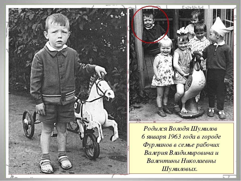 Родился Володя Шумилов 6 января 1963 года в городе Фурманов в семье рабочих В...
