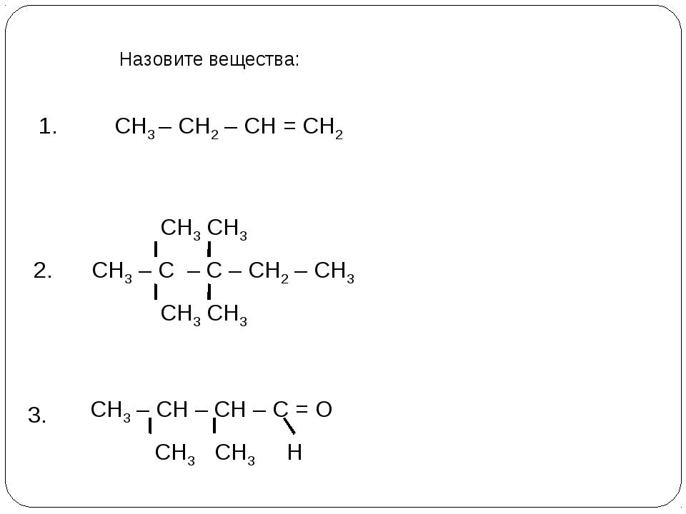 Назовите вещества: СН3 – СН2 – СН = СН2 1. 2. 3. СН3 СН3 СН3 – С – С – СН2 –...