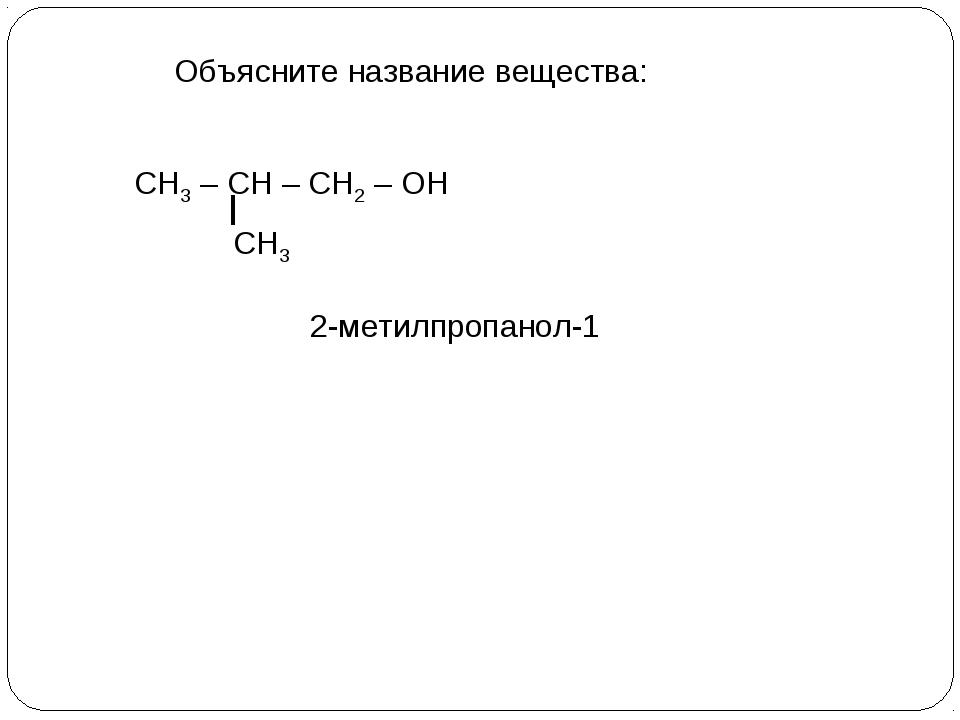 Объясните название вещества: СН3 – СН – СН2 – ОН СН3 2-метилпропанол-1