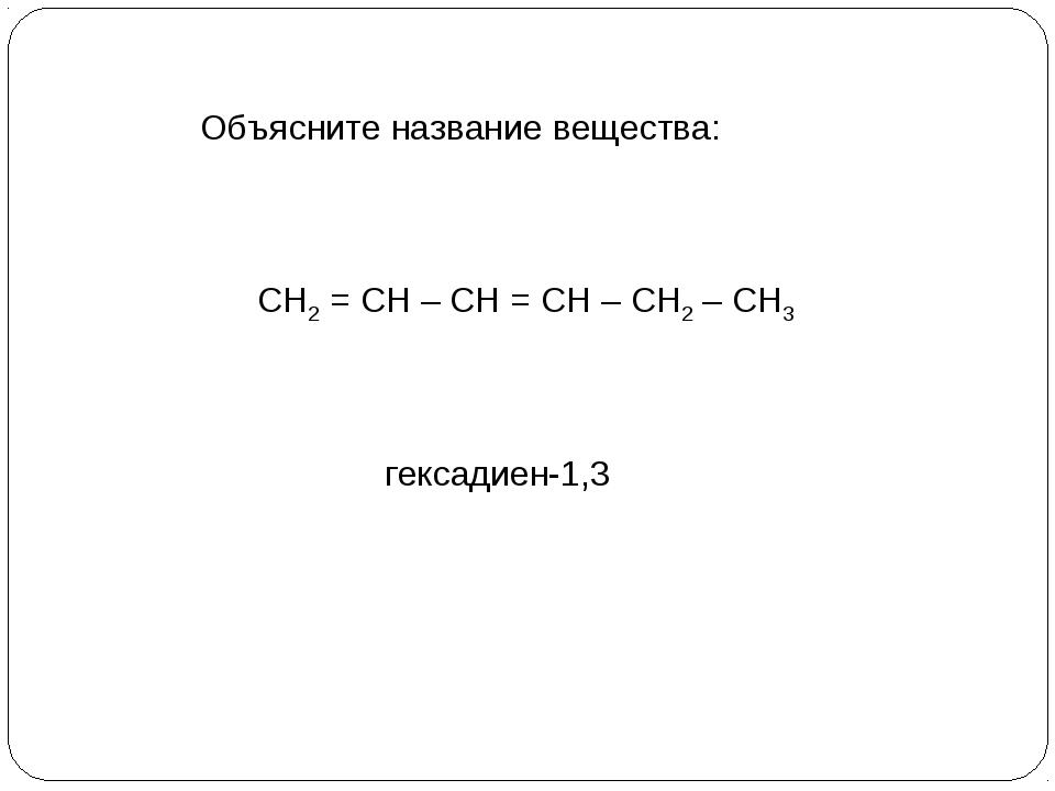 СН2 = СН – СН = СН – СН2 – СН3 Объясните название вещества: гексадиен-1,3