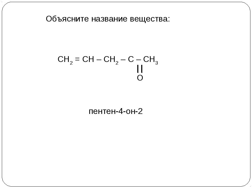 Объясните название вещества: СН2 = СН – СН2 – С – СН3 О пентен-4-он-2