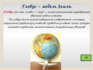 Глобус – модель Земли. Глобус (от лат. «глобе» — шар) — сильно уменьшенная ша