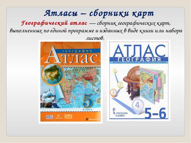 Атласы – сборники карт Географический атлас — сборник географических карт, вы...