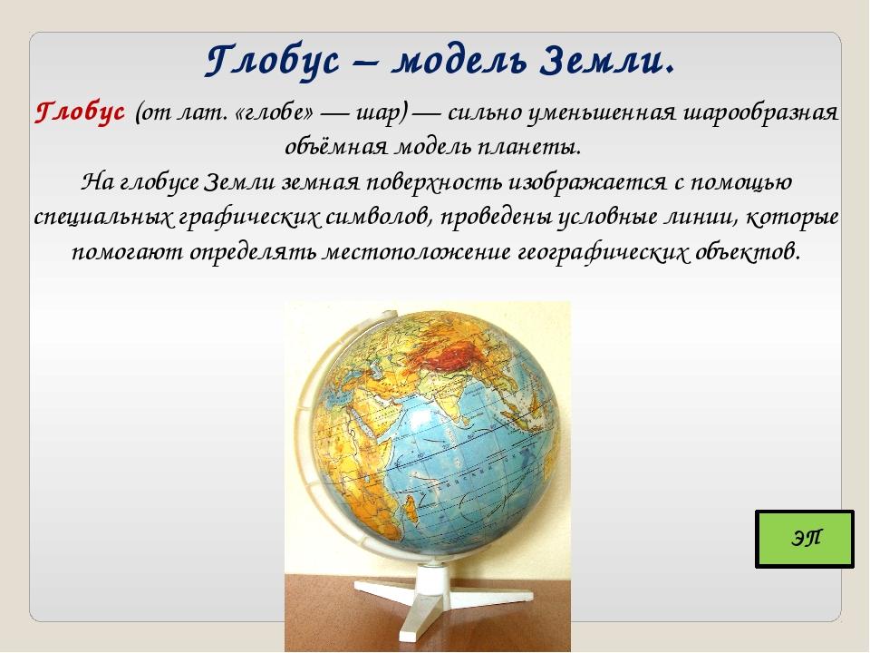 Глобус – модель Земли. Глобус (от лат. «глобе» — шар) — сильно уменьшенная ша...