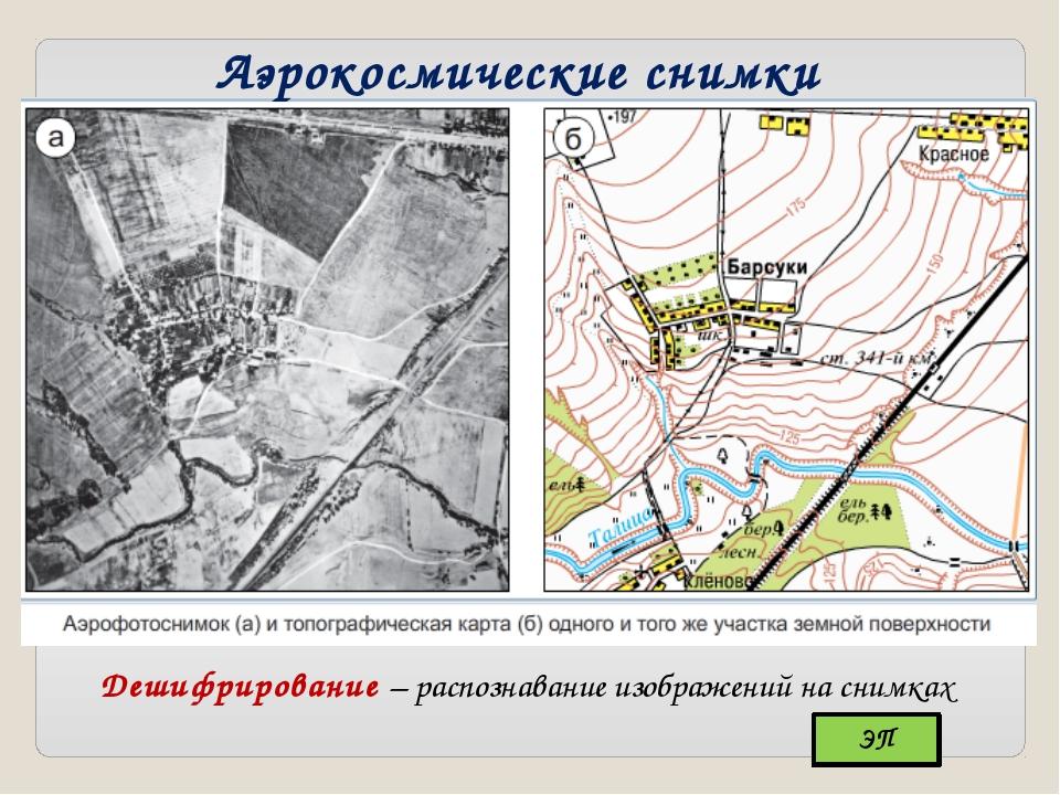 Аэрокосмические снимки Дешифрирование – распознавание изображений на снимках ЭП