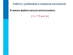 Работа с учебником и опорным конспектом / \ : * ? « < >   В имени файла нельз