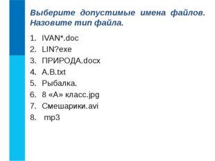IVAN*.doc LIN?exe ПРИРОДА.docx А.В.txt Рыбалка. 8 «А» класс.jpg Смешарики.avi