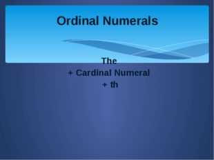 Ordinal Numerals The + Cardinal Numeral + th