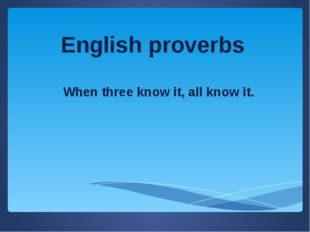 English proverbs When three know it, all know it.