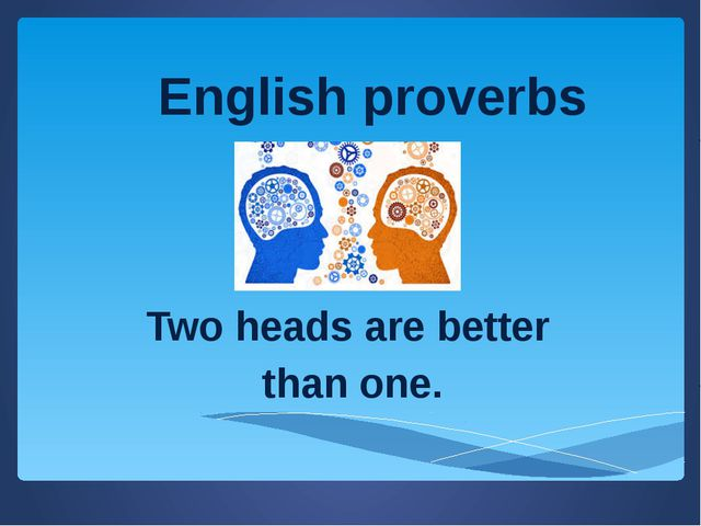 Two heads are better than one. English proverbs