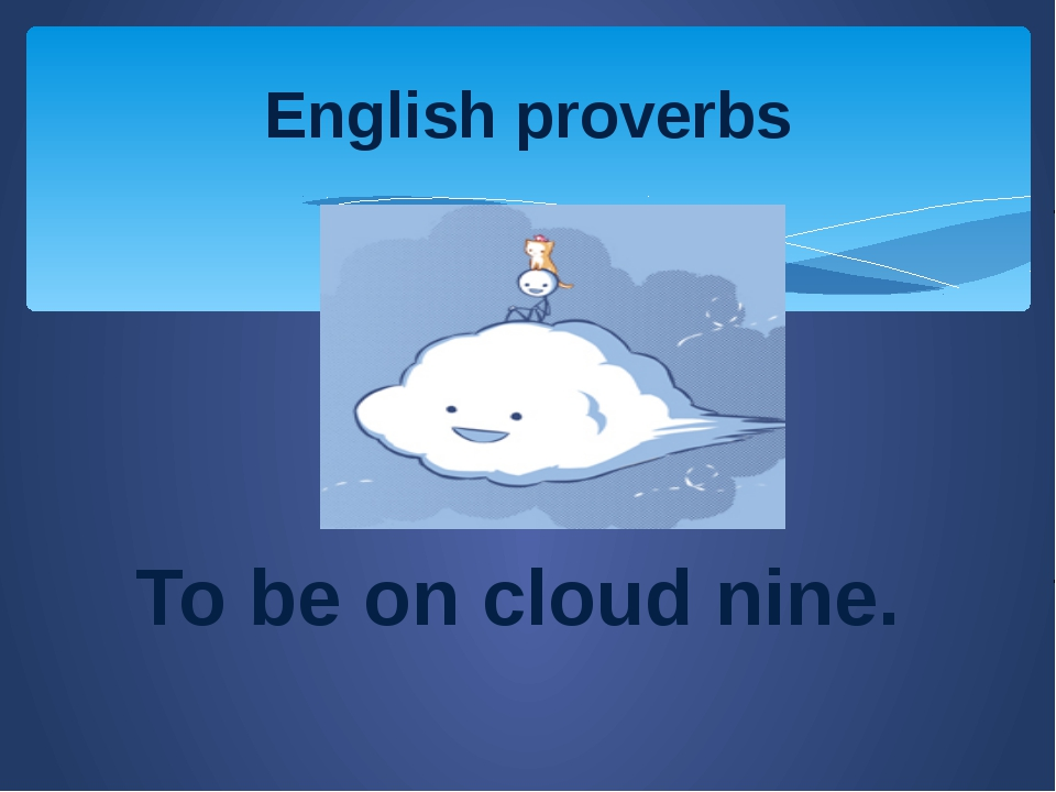 To be on cloud nine. English proverbs