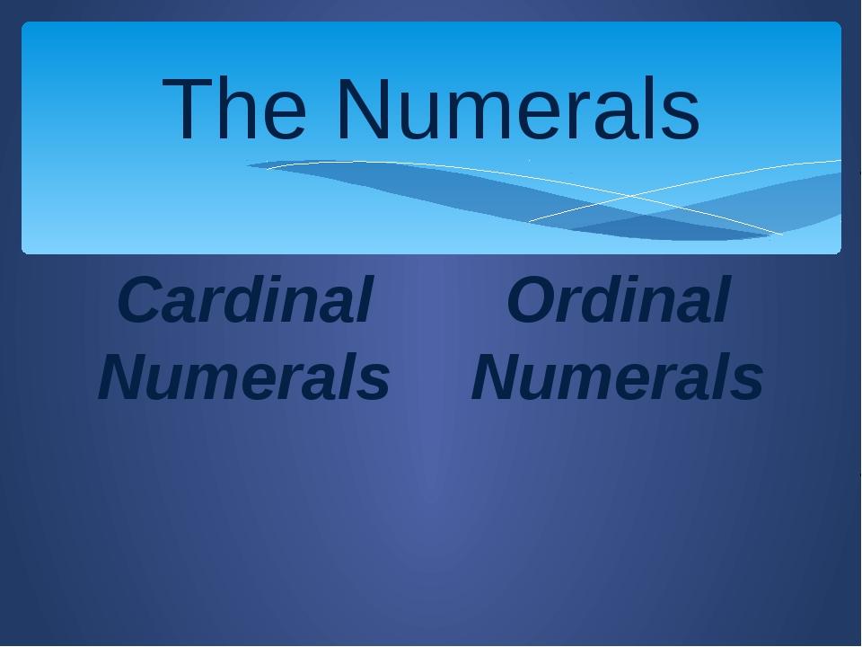 The Numerals Cardinal Numerals Ordinal Numerals