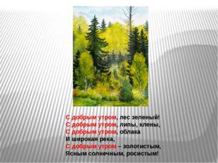 С добрым утром, лес зеленый! С добрым утром, липы, клены, С добрым утром, обл