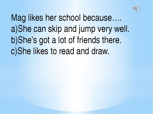 Mag likes her school because…. She can skip and jump very well. She's got a l...