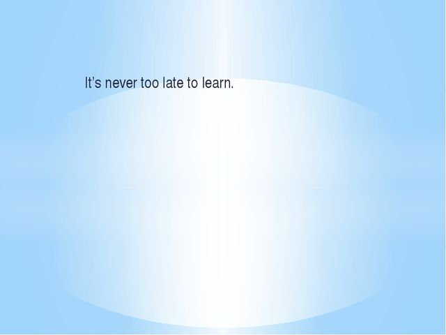 It's never too late to learn.