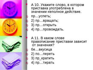 А 10.Укажите слово, в котором приставка употреблена в значении неполное дейс