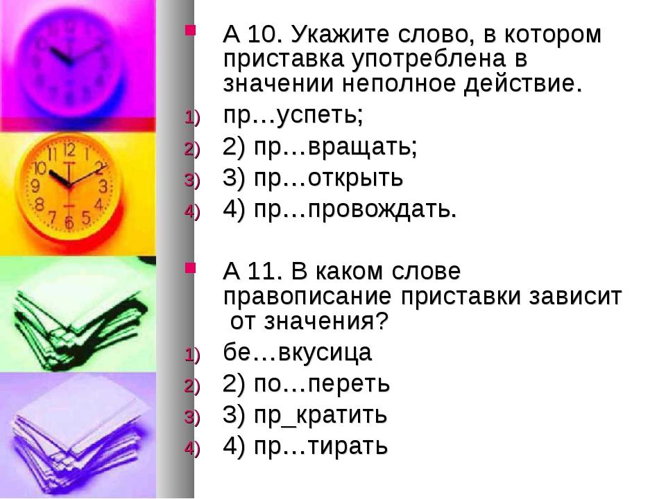 А 10.Укажите слово, в котором приставка употреблена в значении неполное дейс...